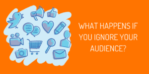 What Happens If You Ignore Your Social Media Audience?